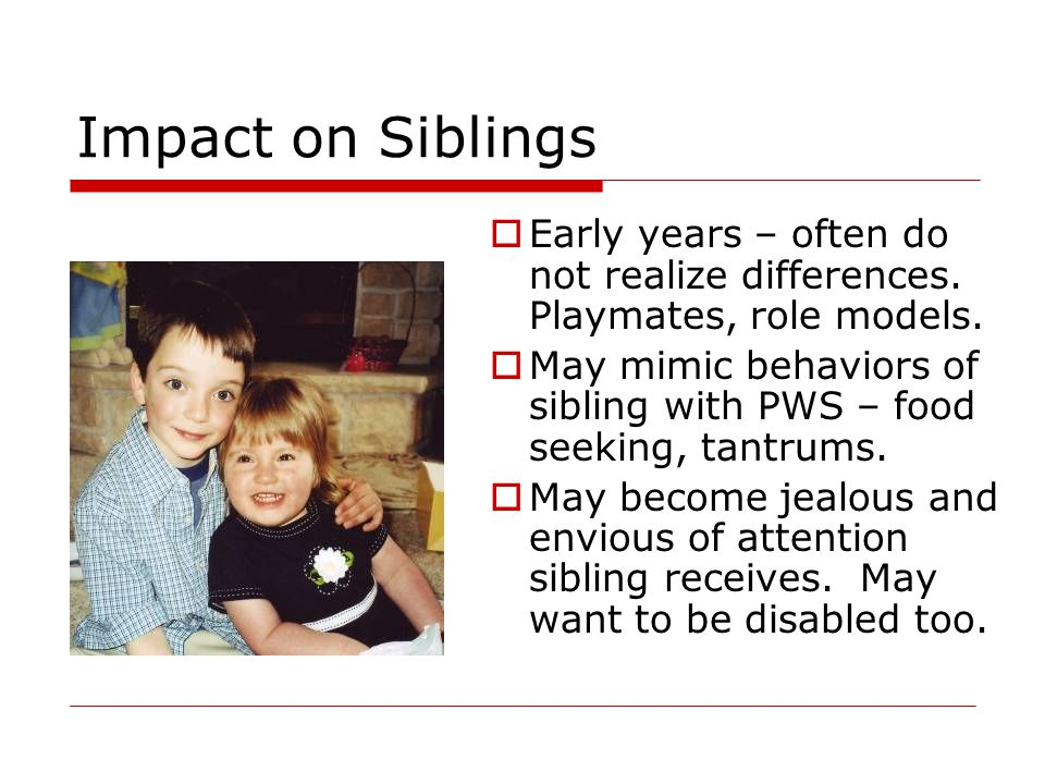 Impact on Siblings Early years – often do not realize differences. Playmates, role models.