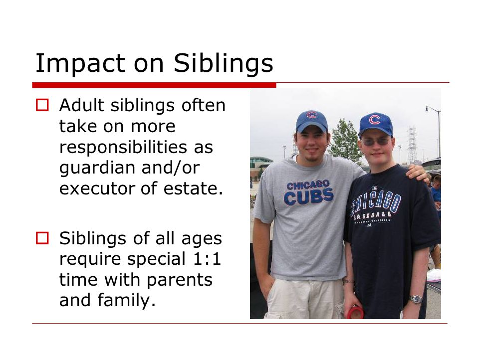 Impact on Siblings Adult siblings often take on more responsibilities as guardian and/or executor of estate.