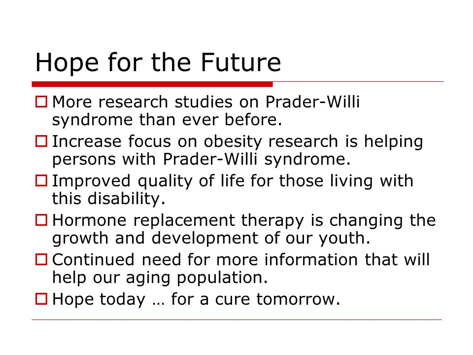 Hope for the Future More research studies on Prader-Willi syndrome than ever before.