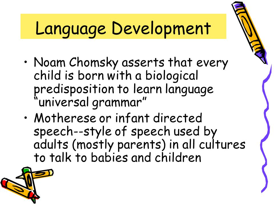 Language Development Noam Chomsky asserts that every child is born with a biological predisposition to learn language universal grammar