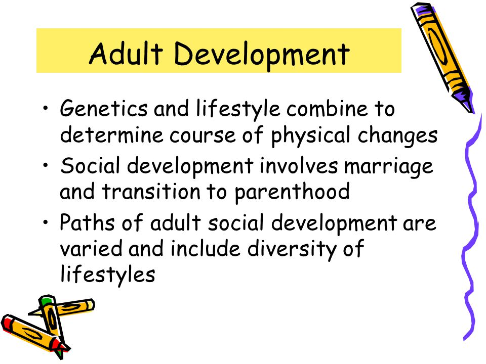 Adult Development Genetics and lifestyle combine to determine course of physical changes.