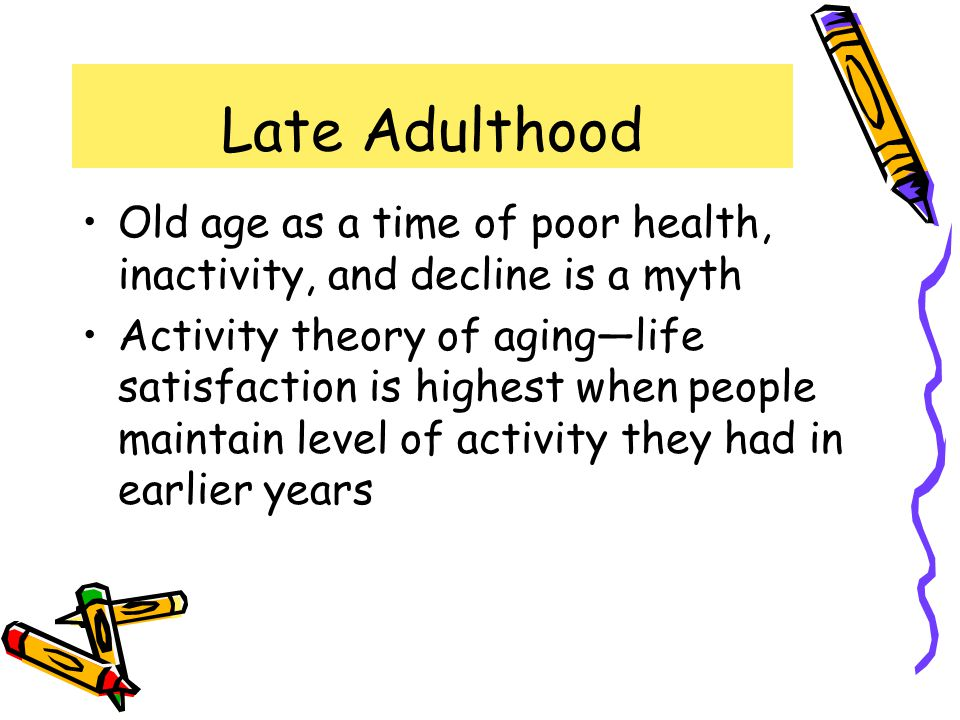 Late Adulthood Old age as a time of poor health, inactivity, and decline is a myth.