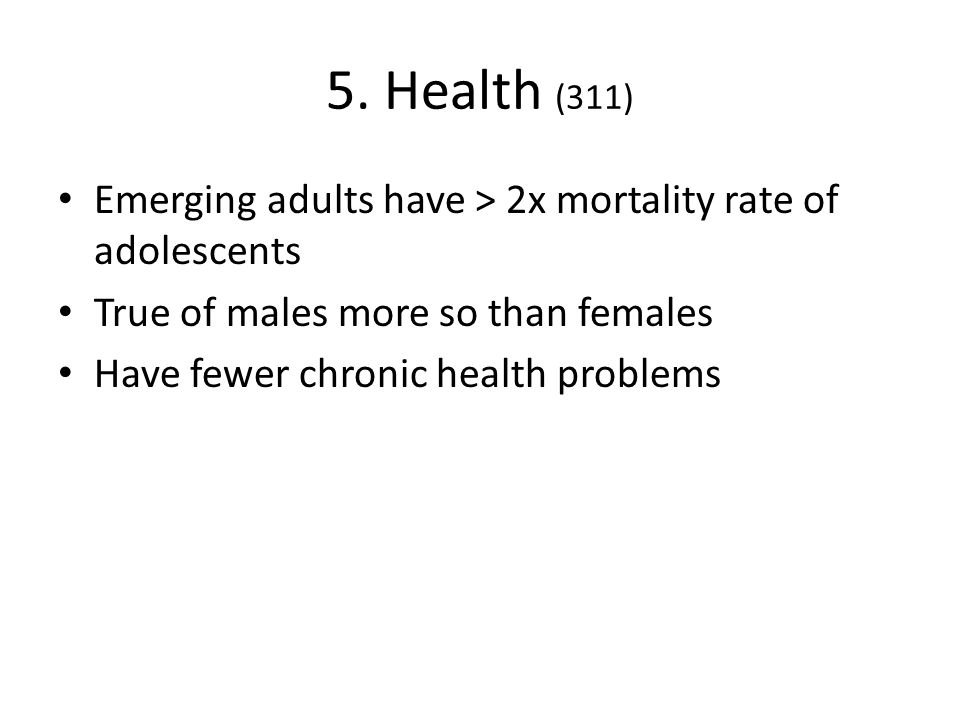 5. Health (311) Emerging adults have > 2x mortality rate of adolescents. True of males more so than females.