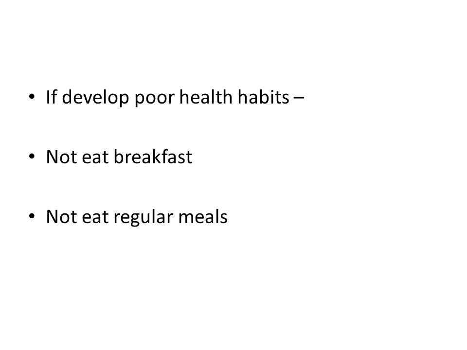 If develop poor health habits –