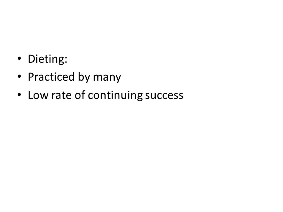 Dieting: Practiced by many Low rate of continuing success