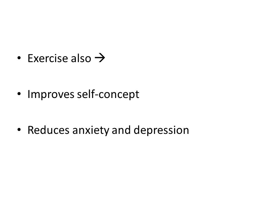 Exercise also  Improves self-concept Reduces anxiety and depression