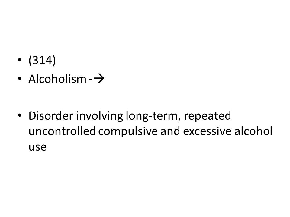 (314) Alcoholism - Disorder involving long-term, repeated uncontrolled compulsive and excessive alcohol use.