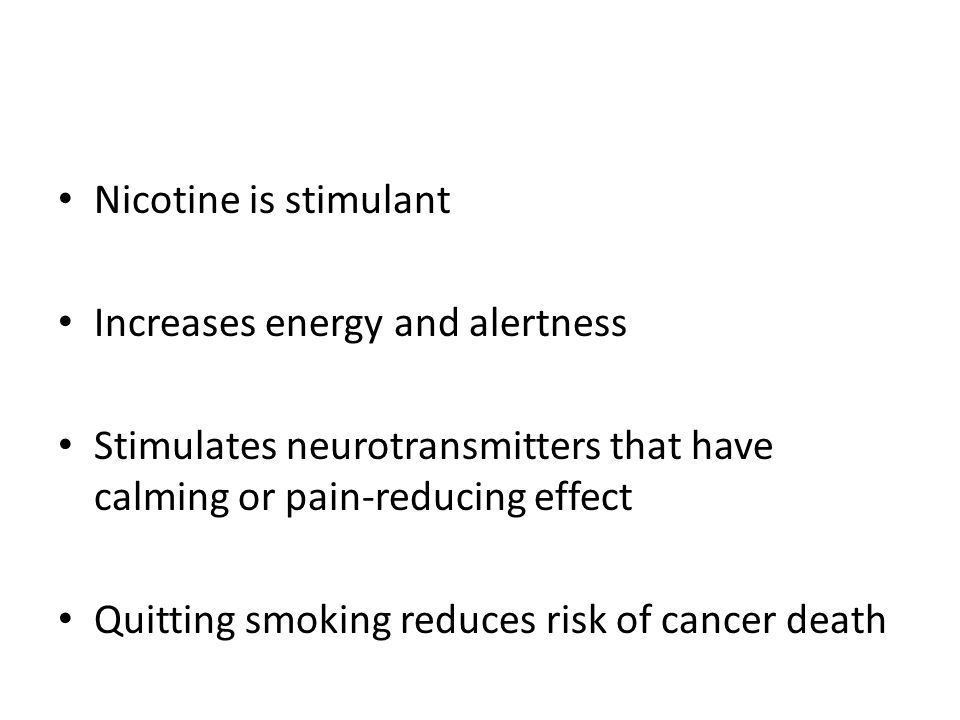 Nicotine is stimulant Increases energy and alertness. Stimulates neurotransmitters that have calming or pain-reducing effect.