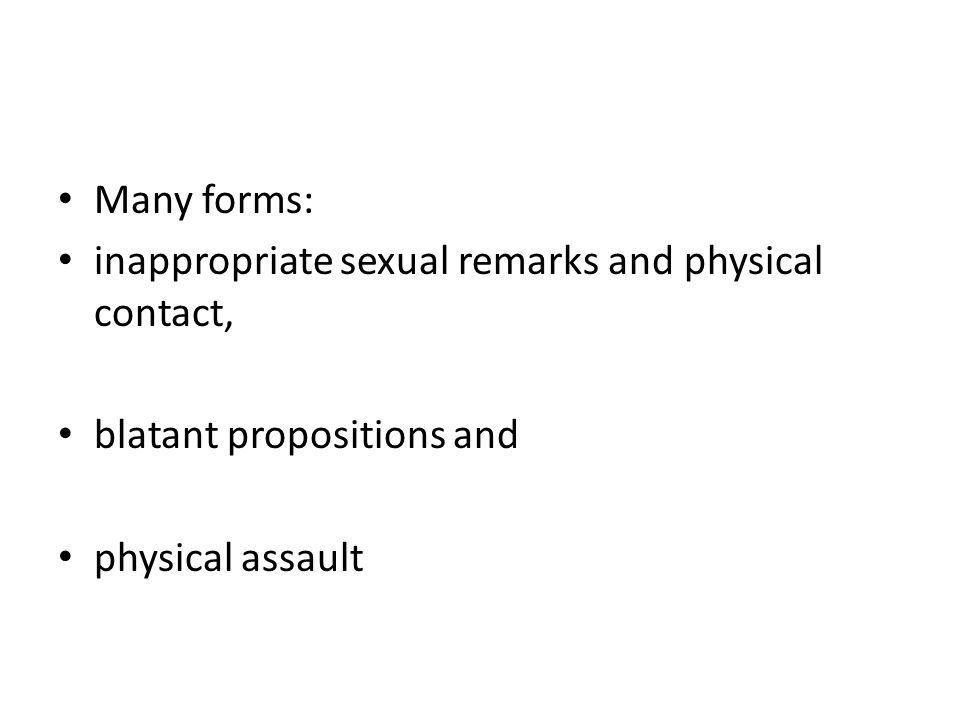Many forms: inappropriate sexual remarks and physical contact, blatant propositions and.