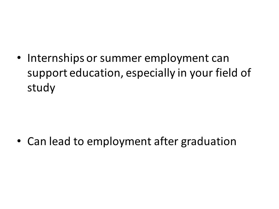 Internships or summer employment can support education, especially in your field of study