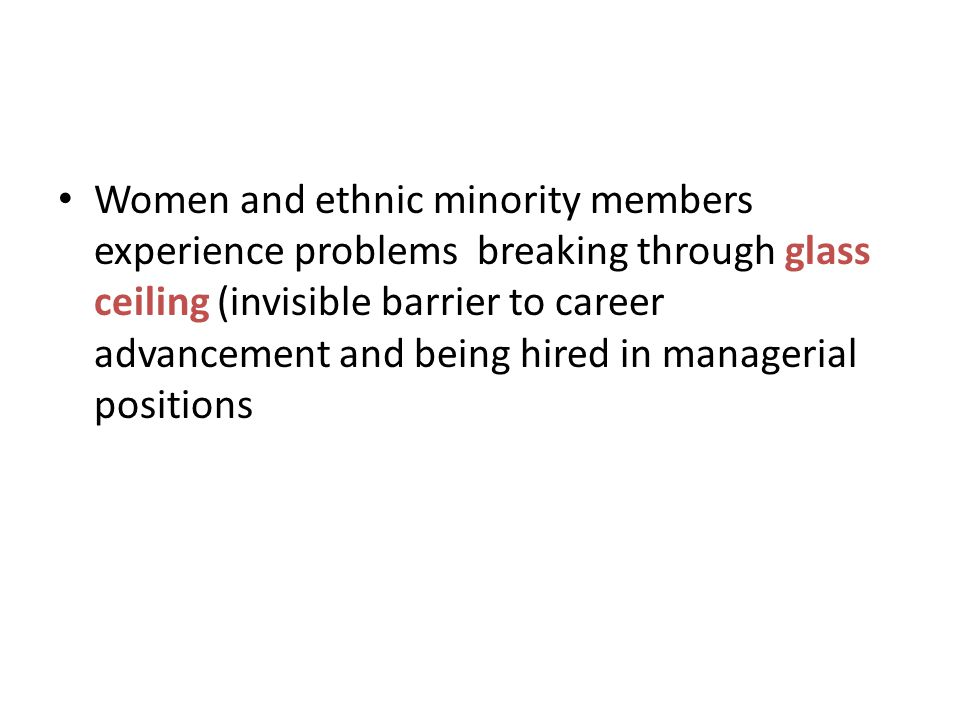 Women and ethnic minority members experience problems breaking through glass ceiling (invisible barrier to career advancement and being hired in managerial positions