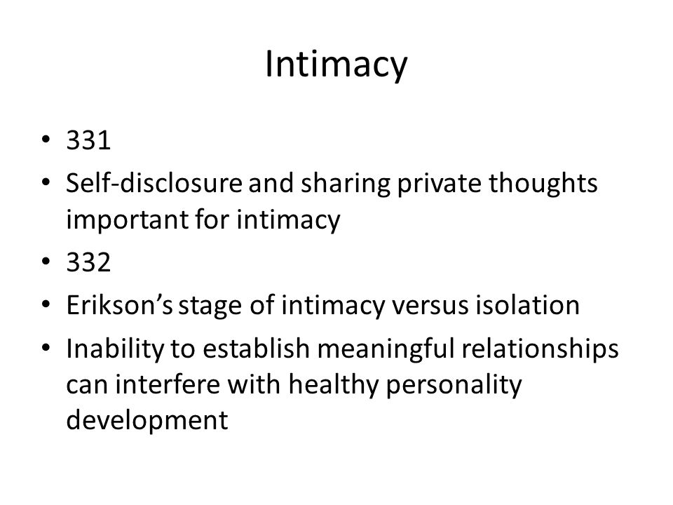 Intimacy 331. Self-disclosure and sharing private thoughts important for intimacy. 332. Erikson's stage of intimacy versus isolation.