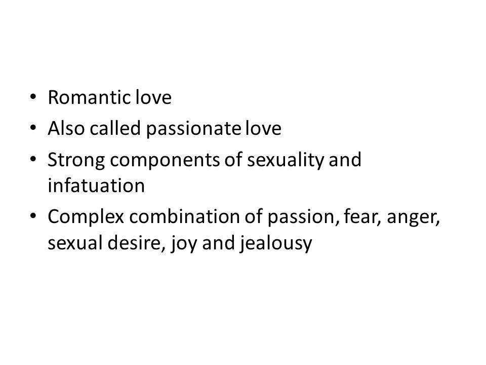 Romantic love Also called passionate love. Strong components of sexuality and infatuation.