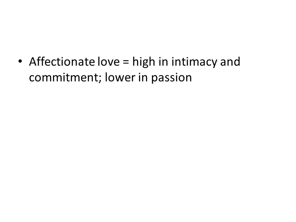 Affectionate love = high in intimacy and commitment; lower in passion