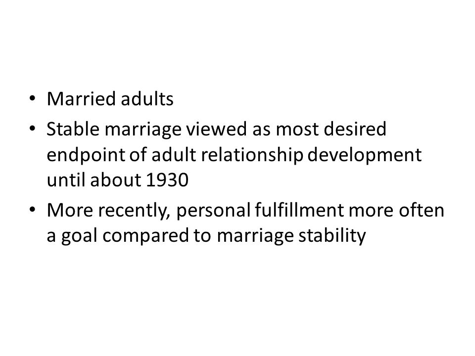 Married adults Stable marriage viewed as most desired endpoint of adult relationship development until about 1930.