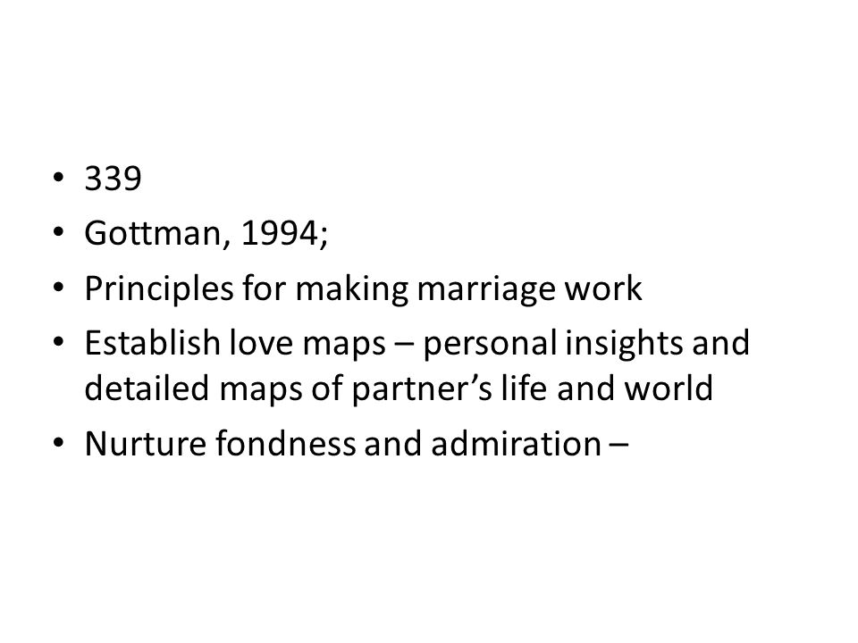 339 Gottman, 1994; Principles for making marriage work. Establish love maps – personal insights and detailed maps of partner's life and world.