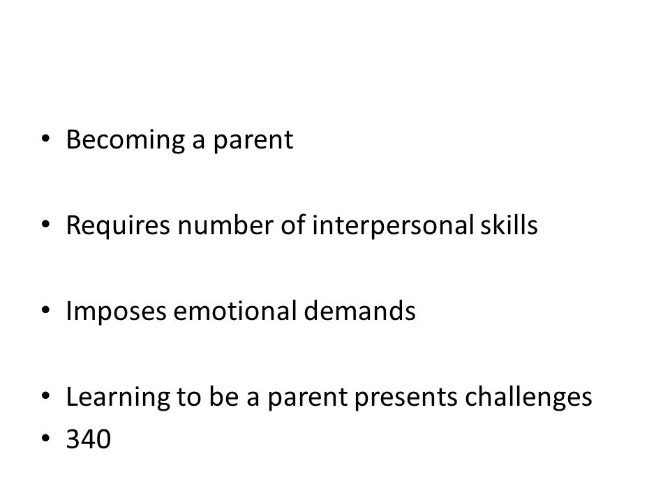 Becoming a parent Requires number of interpersonal skills. Imposes emotional demands. Learning to be a parent presents challenges.