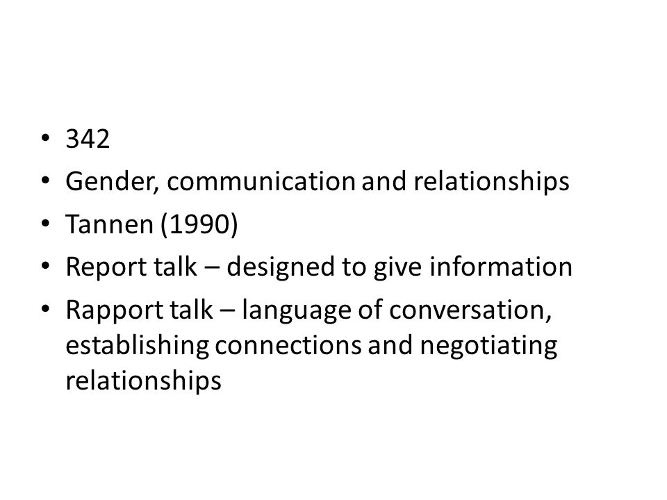 342 Gender, communication and relationships. Tannen (1990) Report talk – designed to give information.