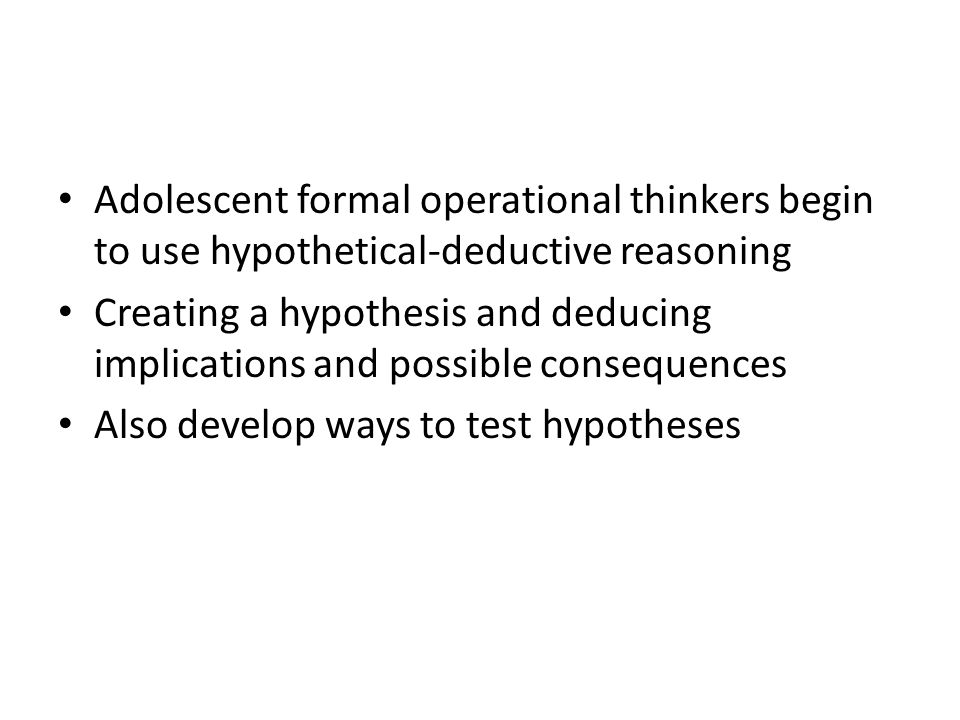 Adolescent formal operational thinkers begin to use hypothetical-deductive reasoning