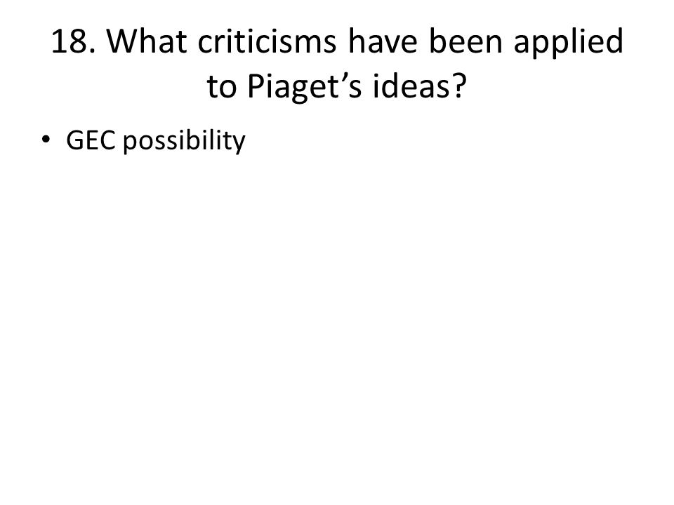 18. What criticisms have been applied to Piaget's ideas