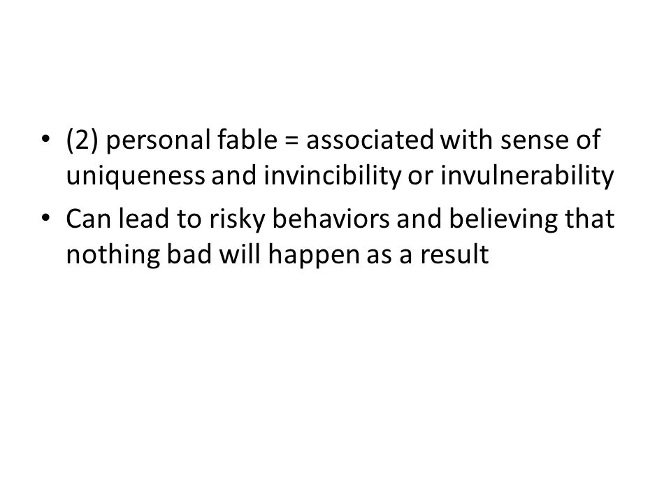 (2) personal fable = associated with sense of uniqueness and invincibility or invulnerability