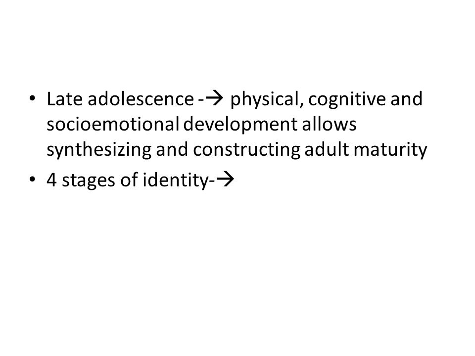 Late adolescence - physical, cognitive and socioemotional development allows synthesizing and constructing adult maturity