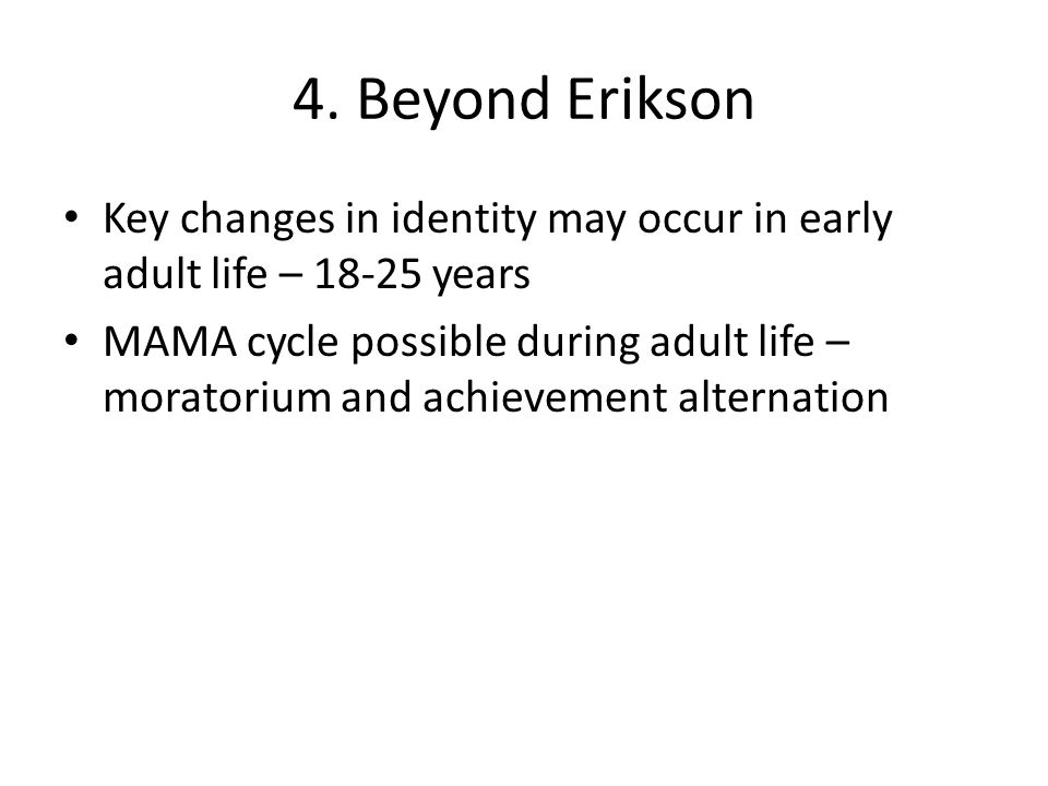 4. Beyond Erikson Key changes in identity may occur in early adult life – 18-25 years.