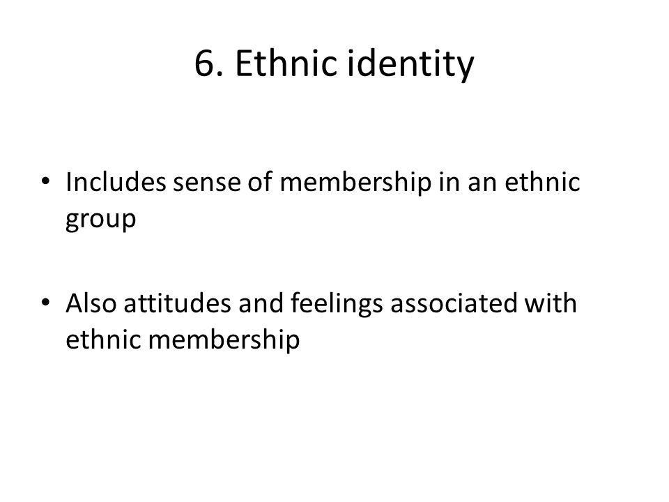 6. Ethnic identity Includes sense of membership in an ethnic group