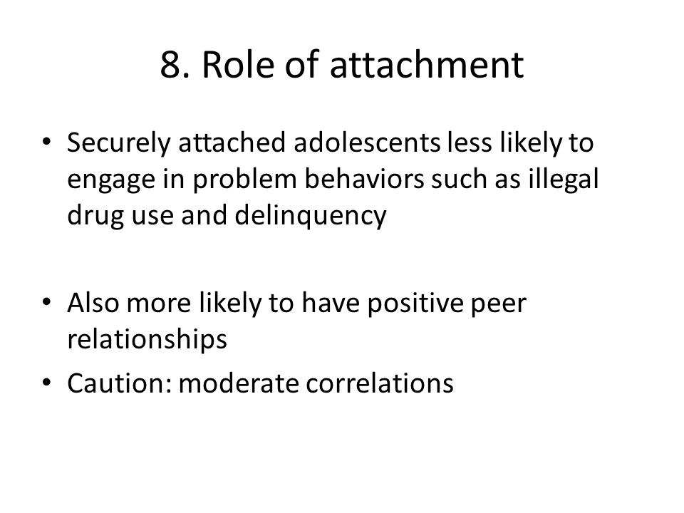8. Role of attachment Securely attached adolescents less likely to engage in problem behaviors such as illegal drug use and delinquency.