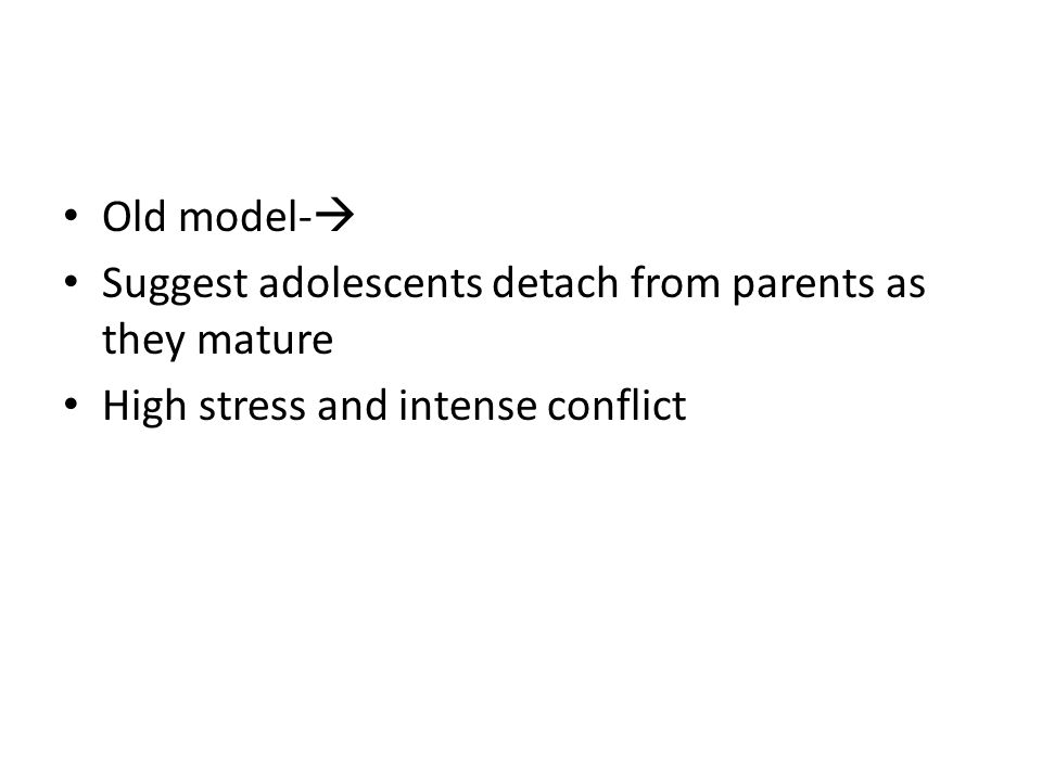 Old model- Suggest adolescents detach from parents as they mature High stress and intense conflict