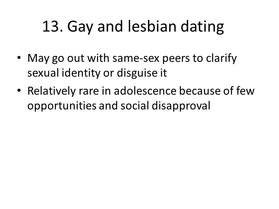 13. Gay and lesbian dating May go out with same-sex peers to clarify sexual identity or disguise it.