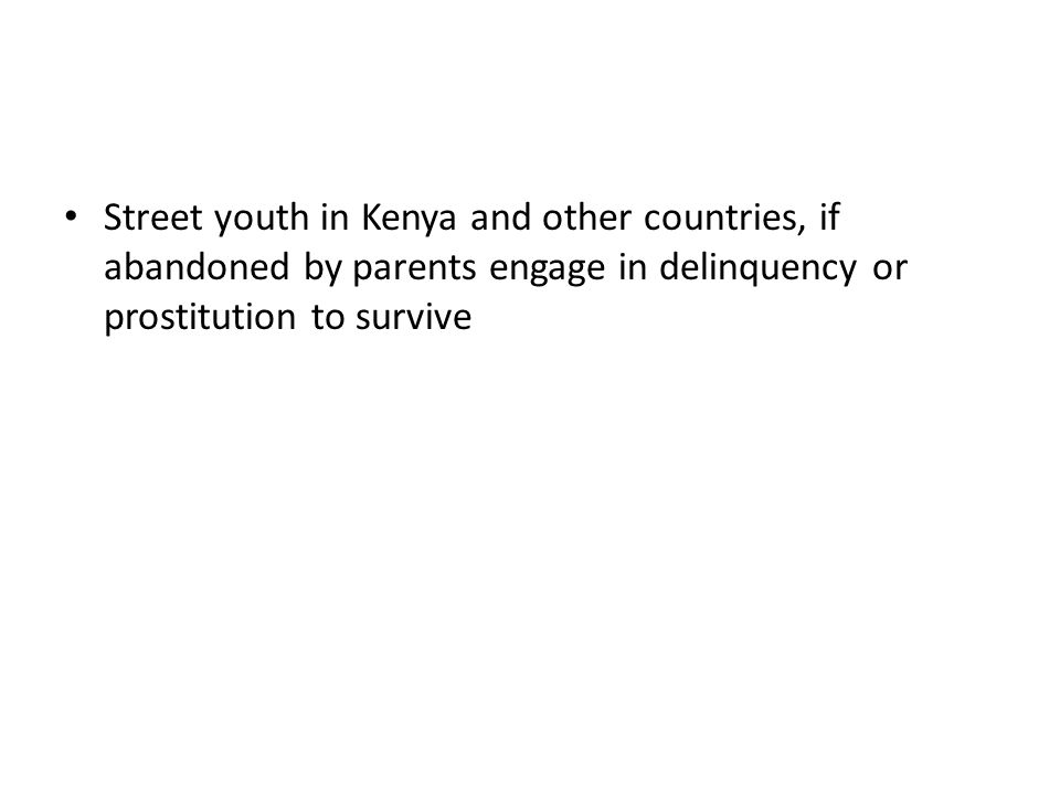 Street youth in Kenya and other countries, if abandoned by parents engage in delinquency or prostitution to survive