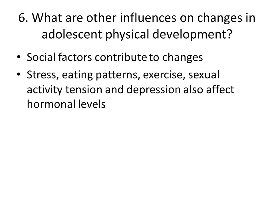 6. What are other influences on changes in adolescent physical development