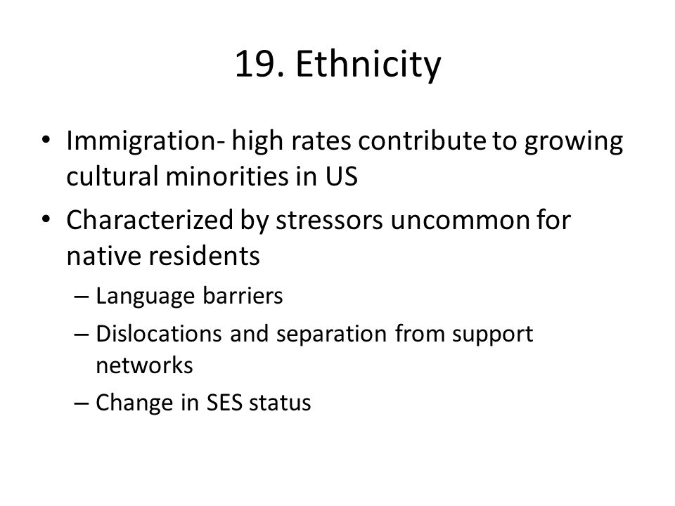 19. Ethnicity Immigration- high rates contribute to growing cultural minorities in US. Characterized by stressors uncommon for native residents.