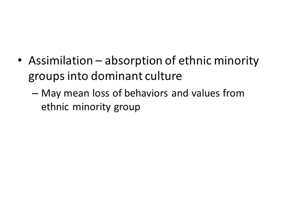 Assimilation – absorption of ethnic minority groups into dominant culture