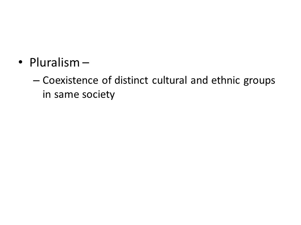 Pluralism – Coexistence of distinct cultural and ethnic groups in same society
