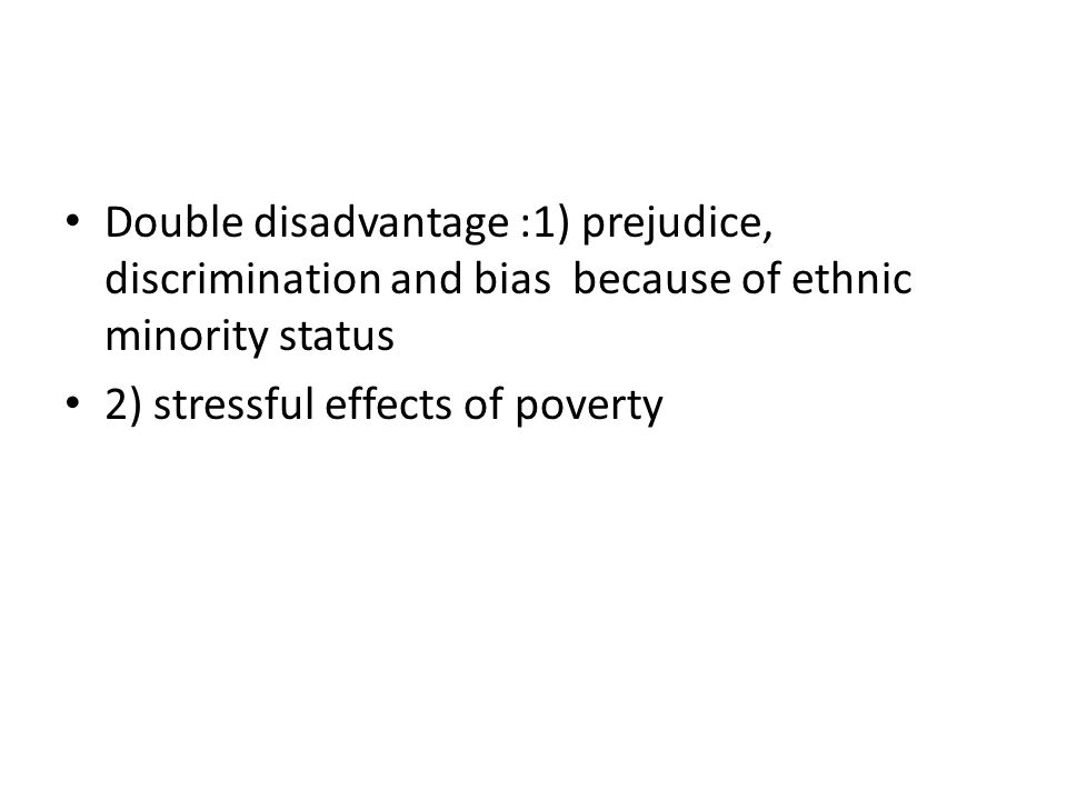Double disadvantage :1) prejudice, discrimination and bias because of ethnic minority status