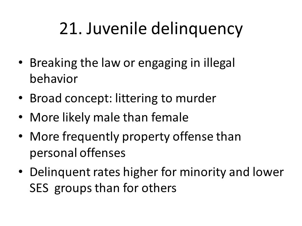 21. Juvenile delinquency Breaking the law or engaging in illegal behavior. Broad concept: littering to murder.