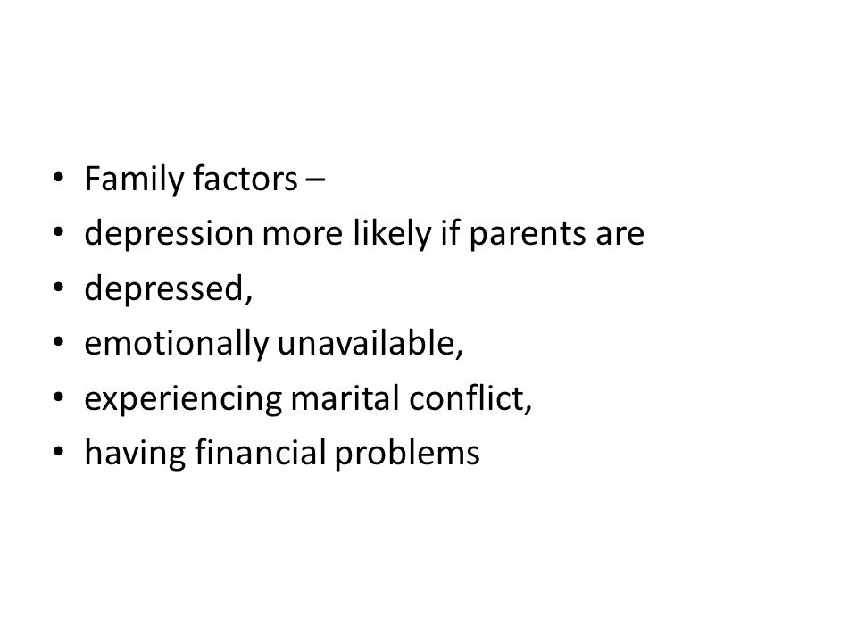 Family factors – depression more likely if parents are. depressed, emotionally unavailable, experiencing marital conflict,