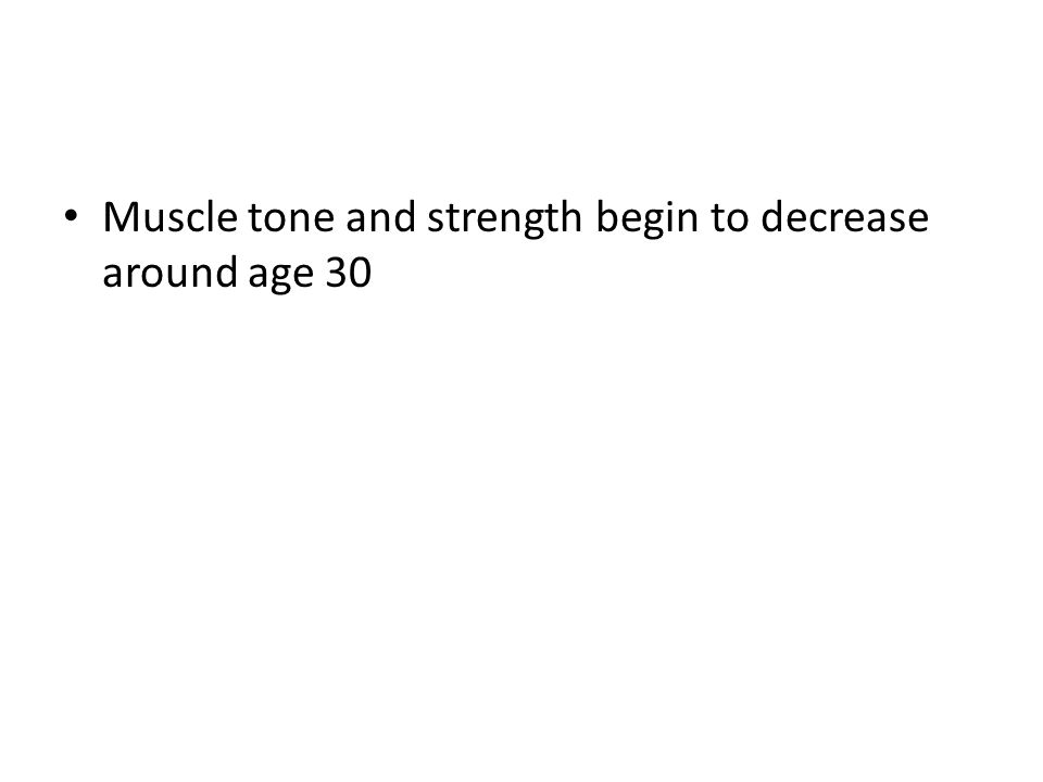 Muscle tone and strength begin to decrease around age 30