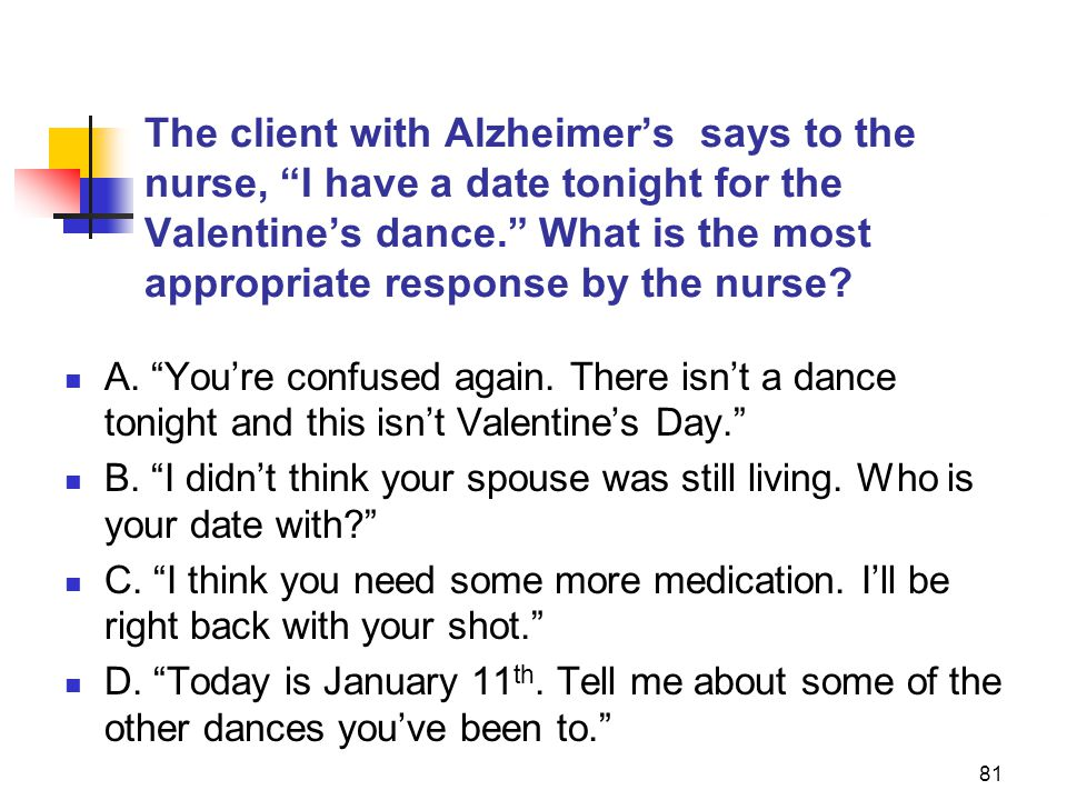 The client with Alzheimer's says to the nurse, I have a date tonight for the Valentine's dance. What is the most appropriate response by the nurse