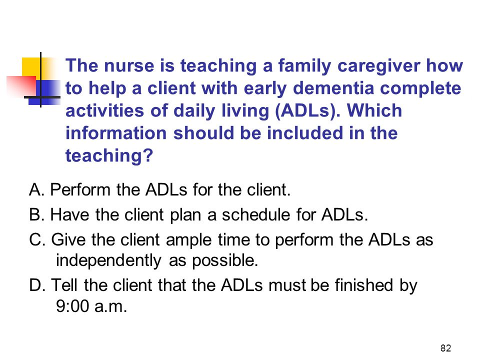 The nurse is teaching a family caregiver how to help a client with early dementia complete activities of daily living (ADLs). Which information should be included in the teaching