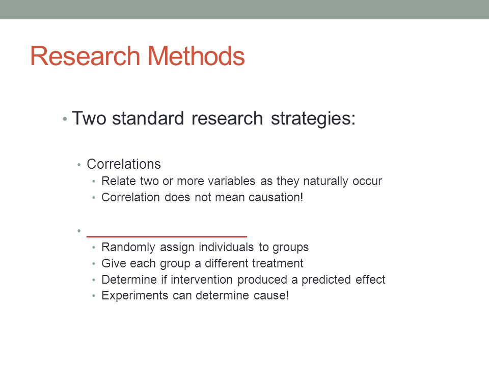 Research Methods Two standard research strategies: Correlations
