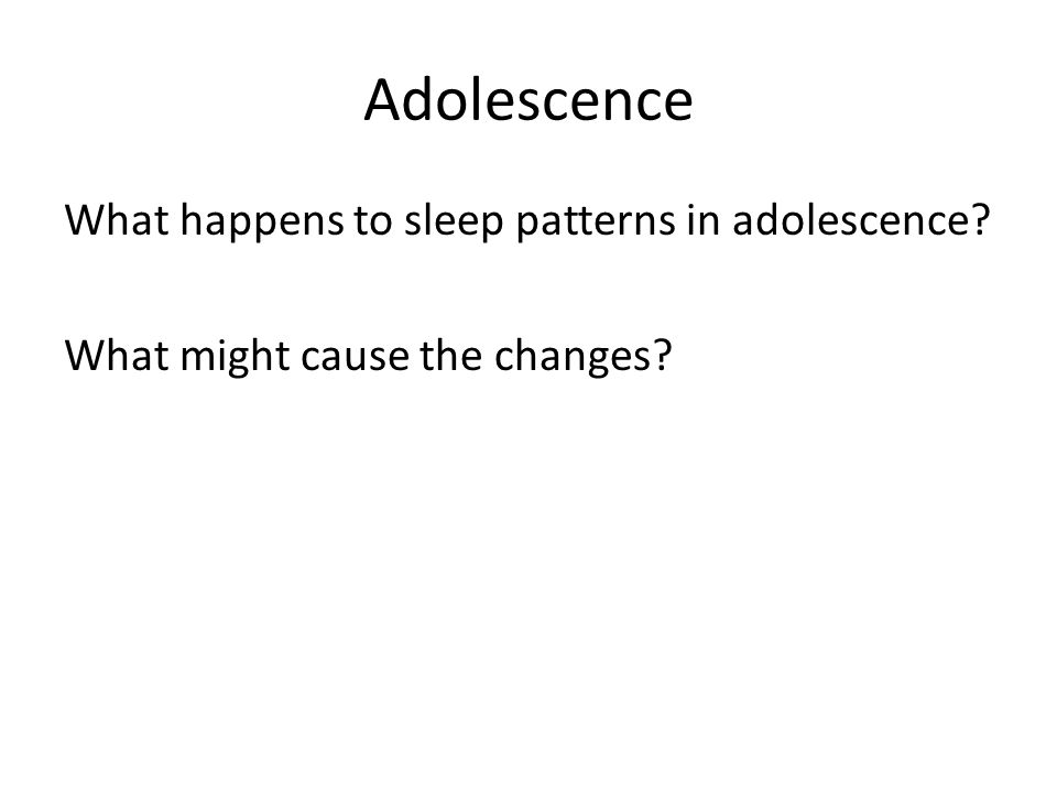 Adolescence What happens to sleep patterns in adolescence What might cause the changes