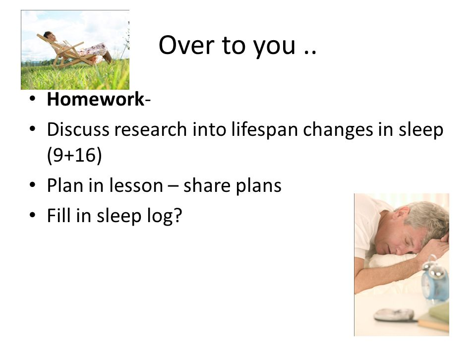 Over to you .. Homework- Discuss research into lifespan changes in sleep (9+16) Plan in lesson – share plans.