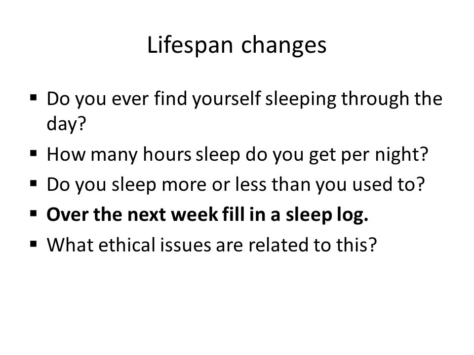 Lifespan changes Do you ever find yourself sleeping through the day