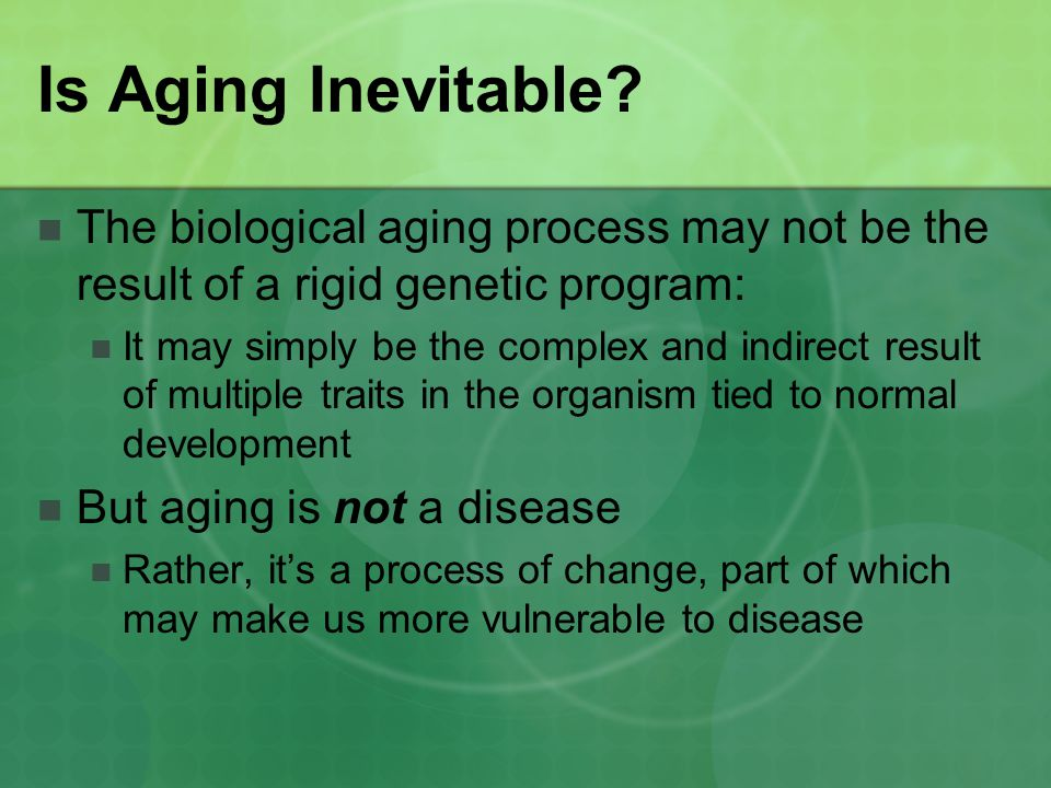 Is Aging Inevitable The biological aging process may not be the result of a rigid genetic program: