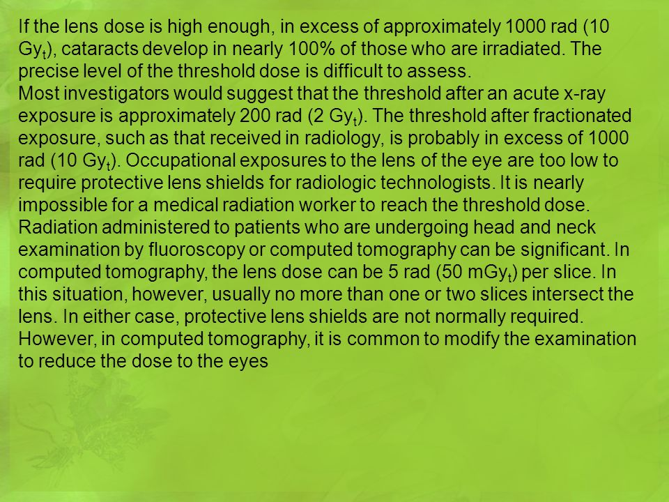 If the lens dose is high enough, in excess of approximately 1000 rad (10 Gyt), cataracts develop in nearly 100% of those who are irradiated. The precise level of the threshold dose is difficult to assess.