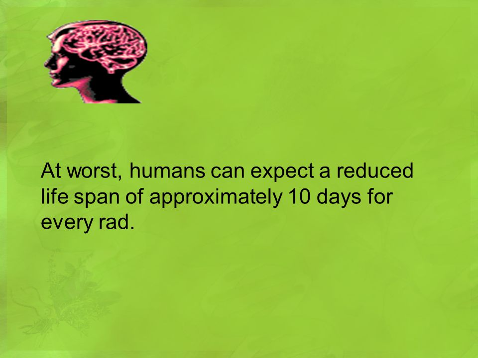 At worst, humans can expect a reduced life span of approximately 10 days for every rad.