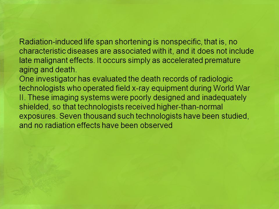 Radiation-induced life span shortening is nonspecific, that is, no characteristic diseases are associated with it, and it does not include late malignant effects. It occurs simply as accelerated premature aging and death.